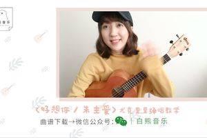 好想你尤克里里谱_朱主爱_ukulele弹唱视频教程